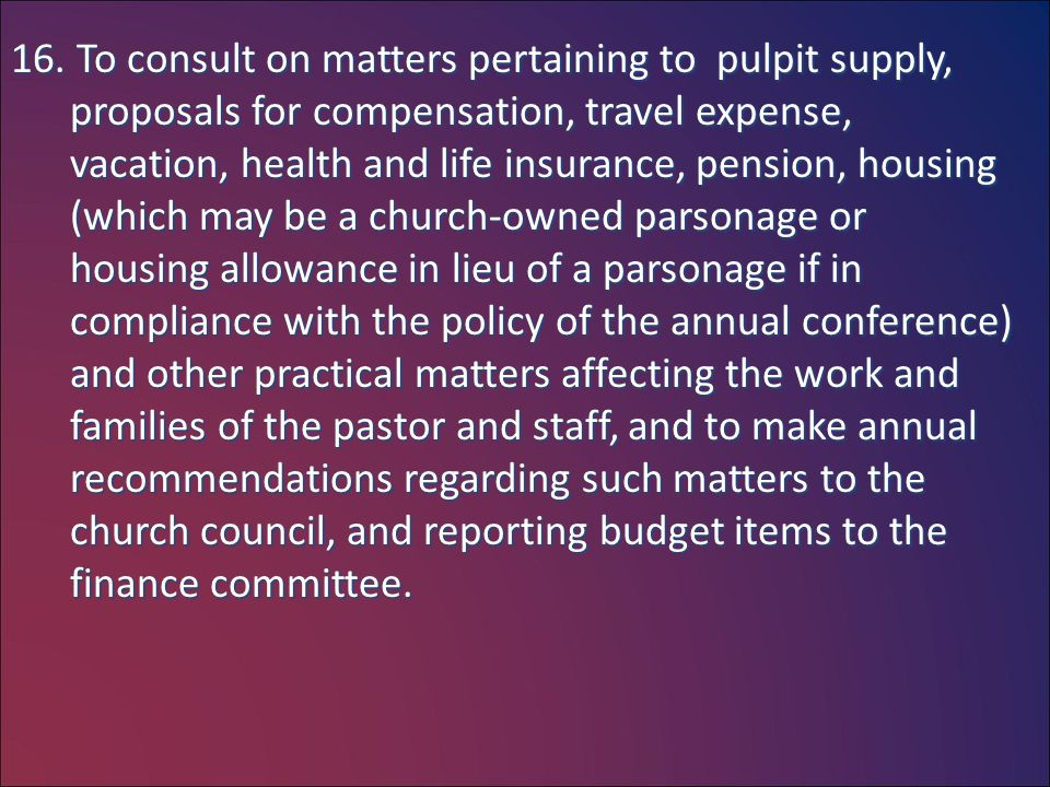 16. To consult on matters pertaining to pulpit supply, proposals for compensation, travel expense, vacation, health and life insurance, pension, housi