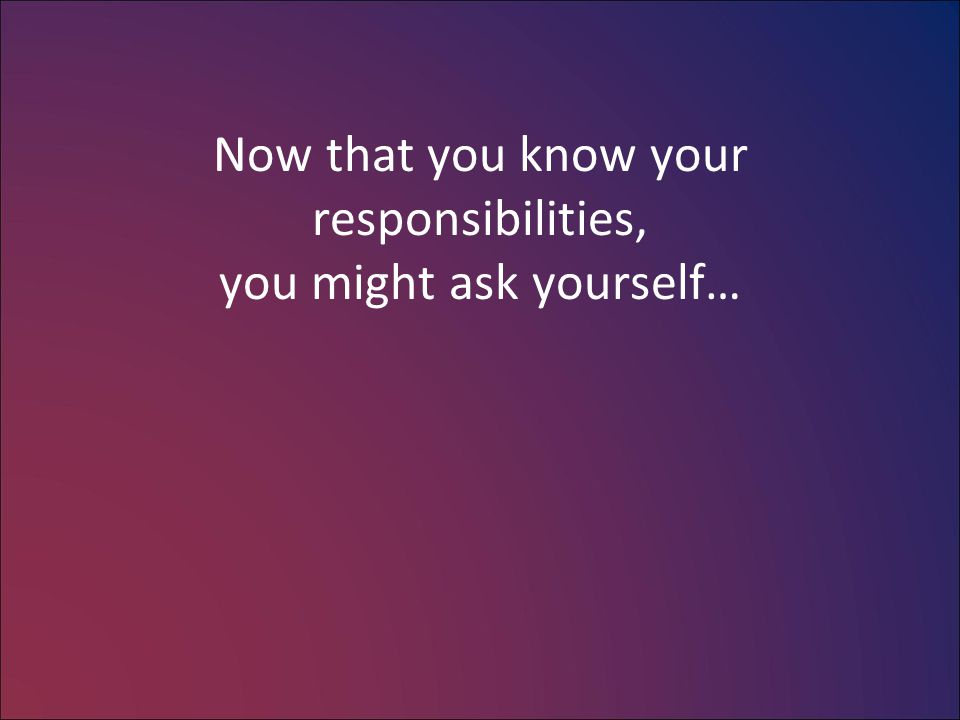 Now that you know your responsibilities, you might ask yourself…