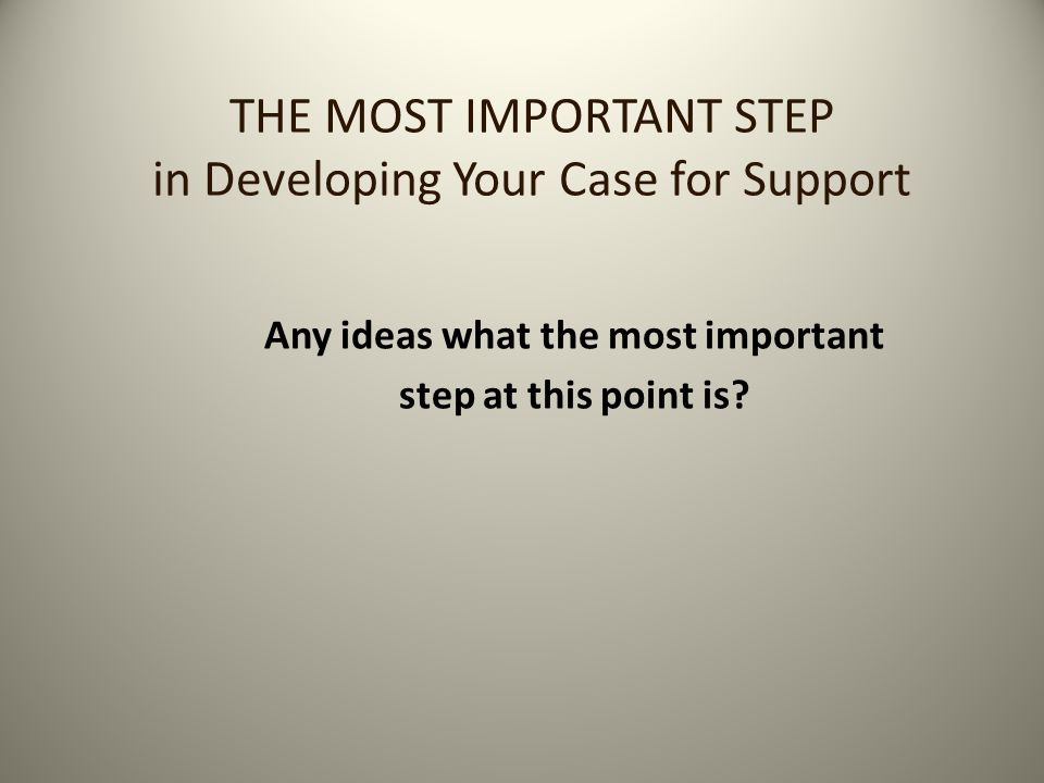 THE MOST IMPORTANT STEP in Developing Your Case for Support Any ideas what the most important step at this point is