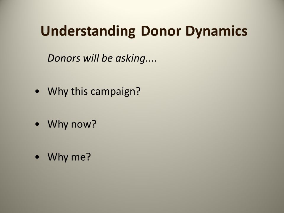 Understanding Donor Dynamics Donors will be asking.... Why this campaign Why now Why me
