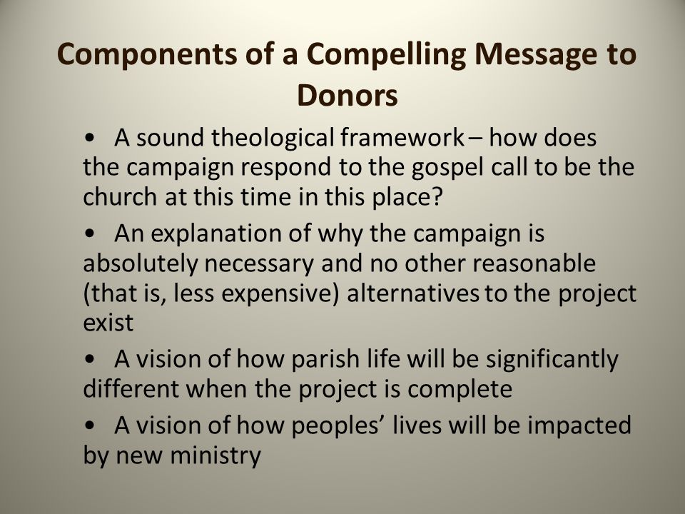 Components of a Compelling Message to Donors A reminder of how the campaign fits synergistically with the mission of the parish A detailed timetable for how things will unfold once the money is collected Concrete specifics on how all the money raised will be spent A plan for how new programming will be sustained once operational A non-technical explanation of how the project will be funded and if bridge financing will be needed if it is a multi-year pledge campaign
