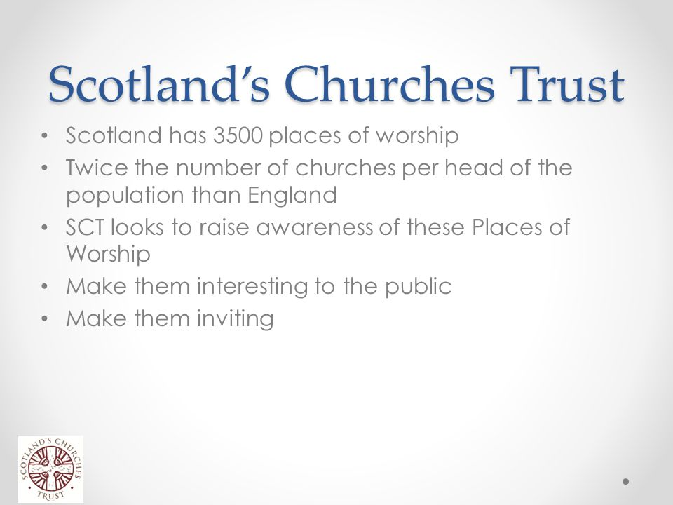 Scotland's Churches Trust Scotland has 3500 places of worship Twice the number of churches per head of the population than England SCT looks to raise awareness of these Places of Worship Make them interesting to the public Make them inviting