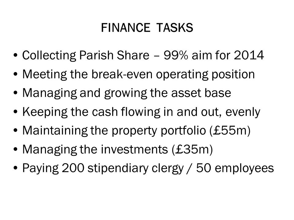 FINANCE TASKS Collecting Parish Share – 99% aim for 2014 Meeting the break-even operating position Managing and growing the asset base Keeping the cash flowing in and out, evenly Maintaining the property portfolio (£55m) Managing the investments (£35m) Paying 200 stipendiary clergy / 50 employees
