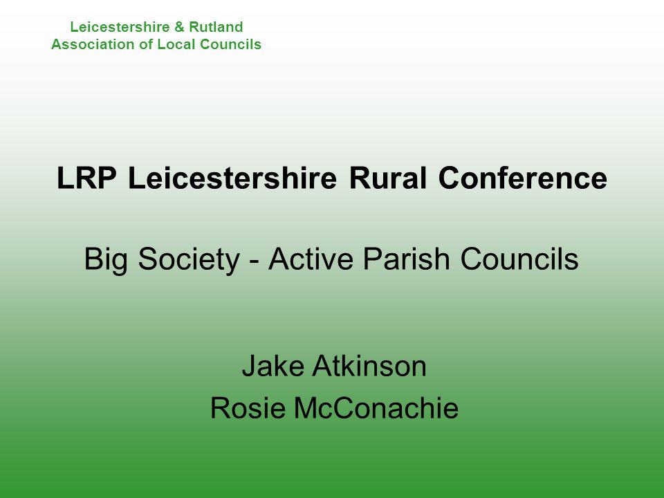 Leicestershire & Rutland Association of Local Councils LRP Leicestershire Rural Conference Big Society - Active Parish Councils Jake Atkinson Rosie McConachie
