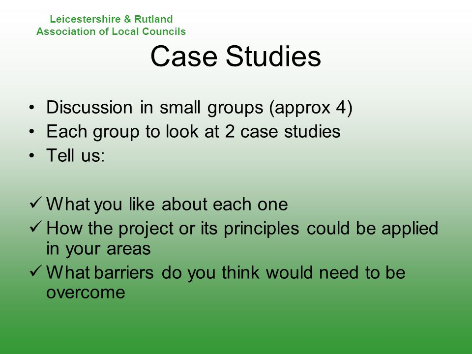 Leicestershire & Rutland Association of Local Councils Case Studies Discussion in small groups (approx 4) Each group to look at 2 case studies Tell us: What you like about each one How the project or its principles could be applied in your areas What barriers do you think would need to be overcome