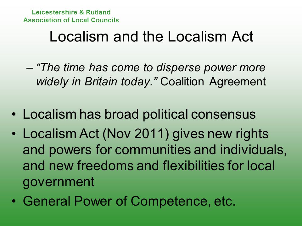 Leicestershire & Rutland Association of Local Councils Localism and the Localism Act – The time has come to disperse power more widely in Britain today. Coalition Agreement Localism has broad political consensus Localism Act (Nov 2011) gives new rights and powers for communities and individuals, and new freedoms and flexibilities for local government General Power of Competence, etc.