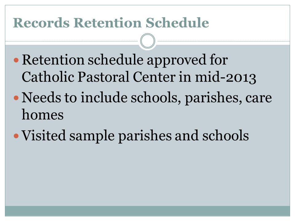 Records Retention Schedule Retention schedule approved for Catholic Pastoral Center in mid-2013 Needs to include schools, parishes, care homes Visited sample parishes and schools