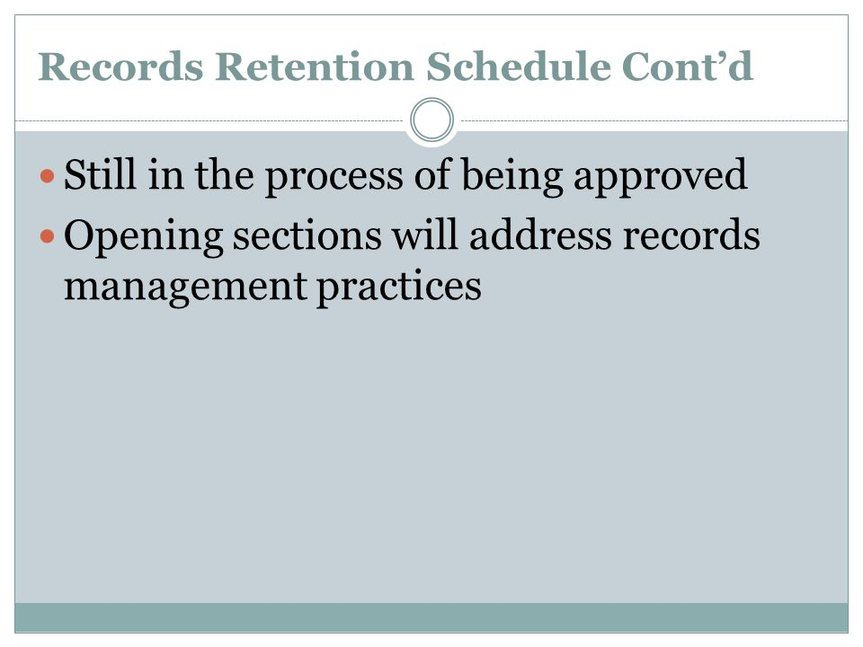 Records Retention Schedule Cont'd Still in the process of being approved Opening sections will address records management practices