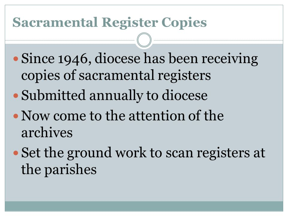 Sacramental Register Copies Since 1946, diocese has been receiving copies of sacramental registers Submitted annually to diocese Now come to the attention of the archives Set the ground work to scan registers at the parishes