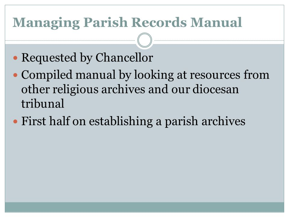Managing Parish Records Manual Requested by Chancellor Compiled manual by looking at resources from other religious archives and our diocesan tribunal First half on establishing a parish archives