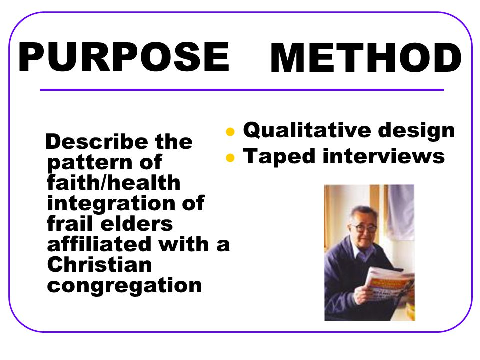 PURPOSE Describe the pattern of faith/health integration of frail elders affiliated with a Christian congregation Qualitative design Taped interviews METHOD