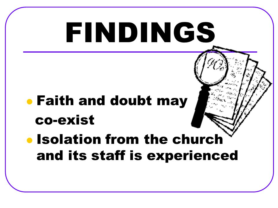 FINDINGS Faith and doubt may co-exist Isolation from the church and its staff is experienced