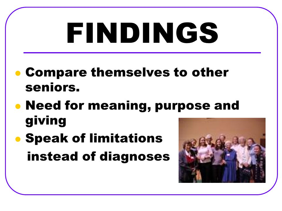 FINDINGS Compare themselves to other seniors. Need for meaning, purpose and giving Speak of limitations instead of diagnoses