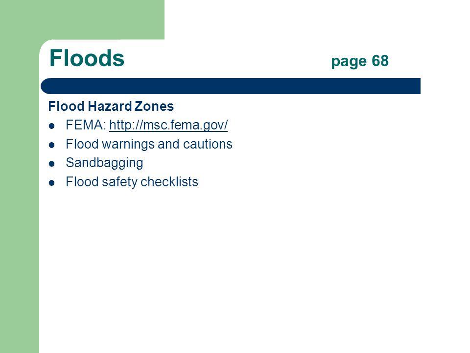 Floods page 68 Flood Hazard Zones FEMA: http://msc.fema.gov/http://msc.fema.gov/ Flood warnings and cautions Sandbagging Flood safety checklists
