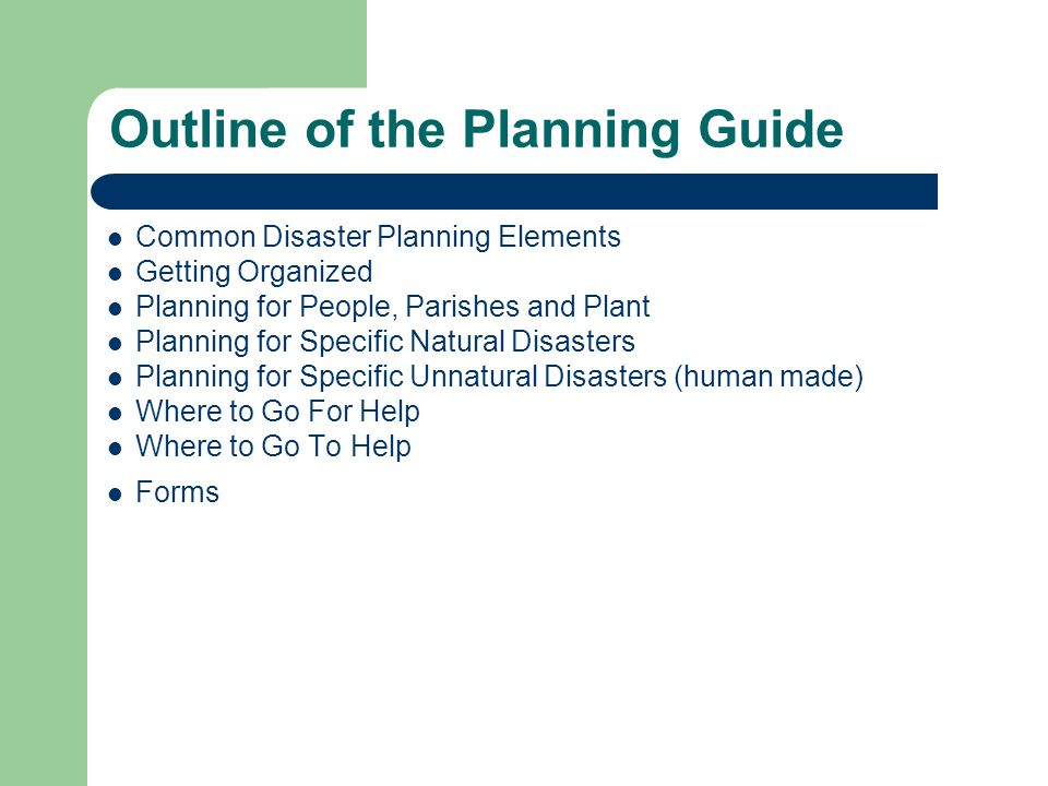 Outline of the Planning Guide Common Disaster Planning Elements Getting Organized Planning for People, Parishes and Plant Planning for Specific Natural Disasters Planning for Specific Unnatural Disasters (human made) Where to Go For Help Where to Go To Help Forms