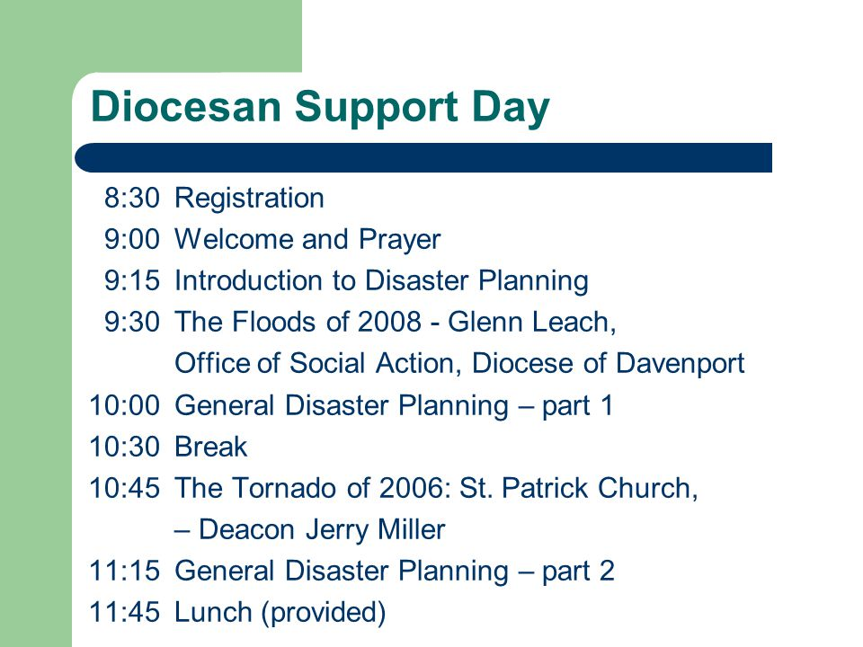Diocesan Support Day 8:30Registration 9:00Welcome and Prayer 9:15Introduction to Disaster Planning 9:30The Floods of 2008 - Glenn Leach, Office of Social Action, Diocese of Davenport 10:00General Disaster Planning – part 1 10:30Break 10:45The Tornado of 2006: St.