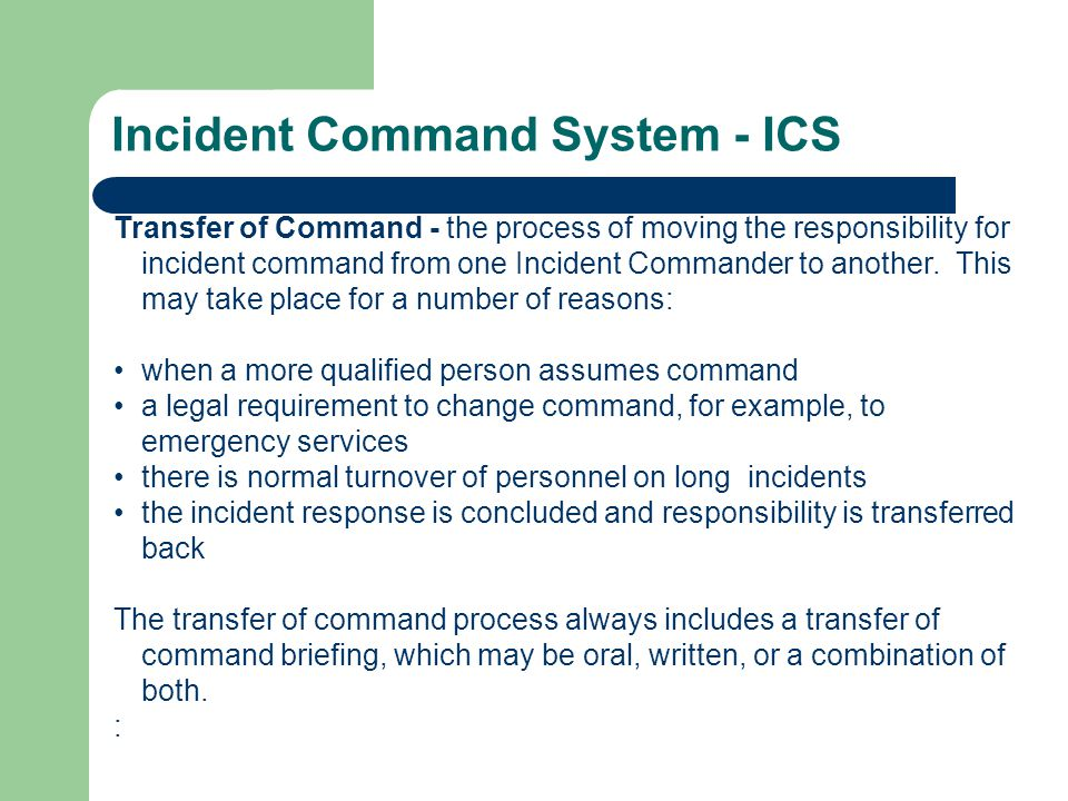 Incident Command System - ICS Transfer of Command - the process of moving the responsibility for incident command from one Incident Commander to another.