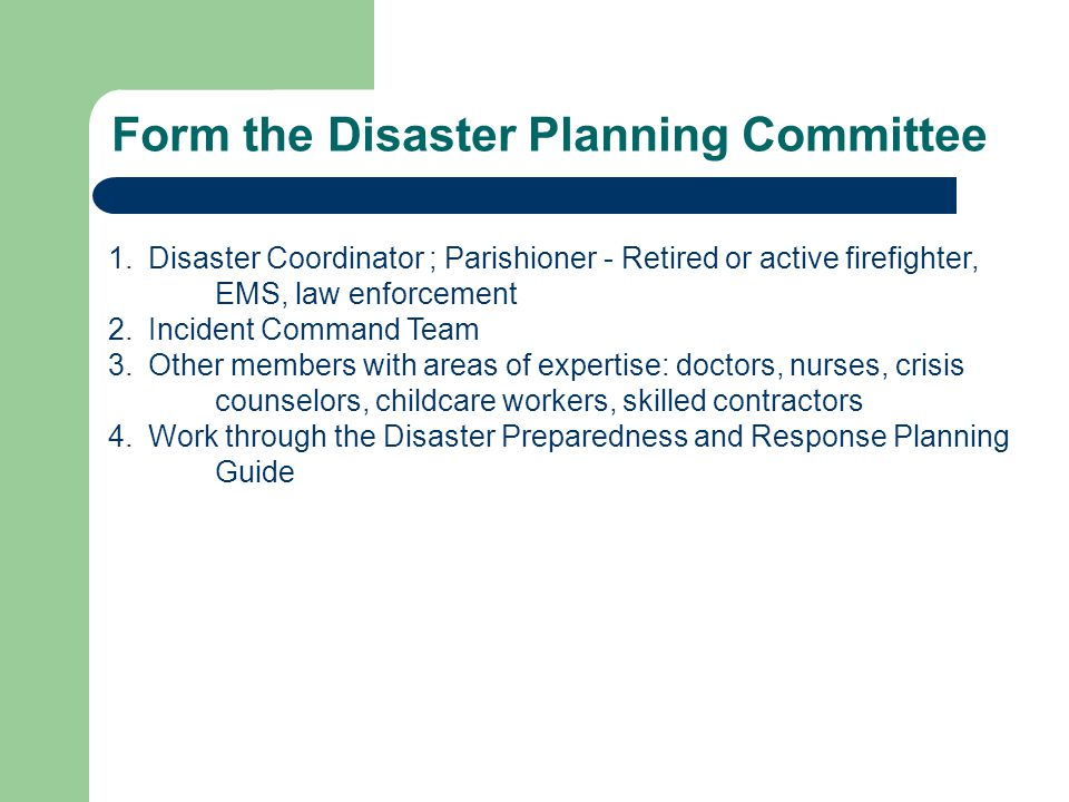 Form the Disaster Planning Committee 1.Disaster Coordinator ; Parishioner - Retired or active firefighter, EMS, law enforcement 2.Incident Command Team 3.Other members with areas of expertise: doctors, nurses, crisis counselors, childcare workers, skilled contractors 4.Work through the Disaster Preparedness and Response Planning Guide