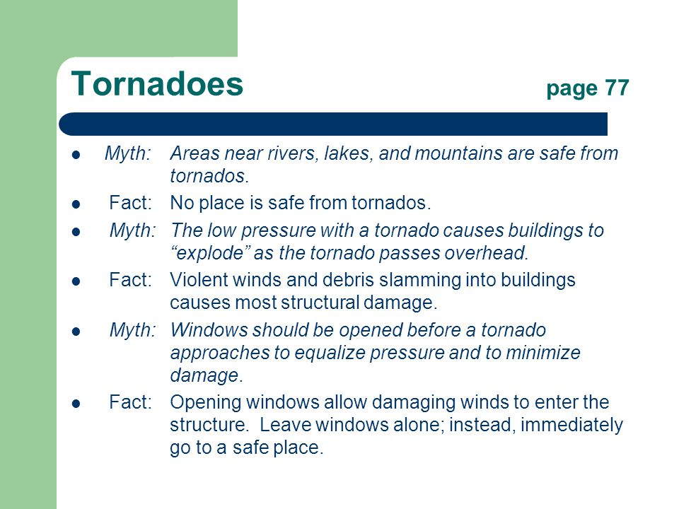 Tornadoes page 77 Myth:Areas near rivers, lakes, and mountains are safe from tornados.