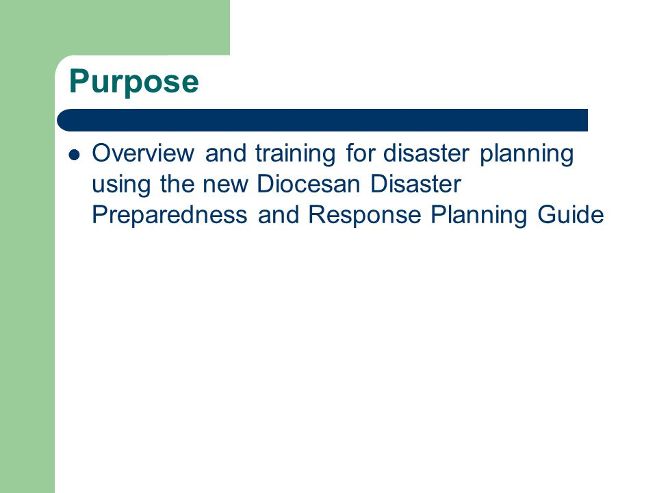 Purpose Overview and training for disaster planning using the new Diocesan Disaster Preparedness and Response Planning Guide