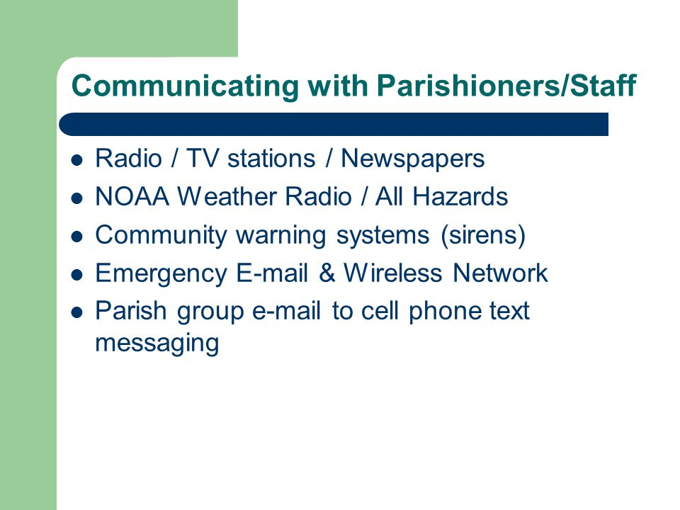 Communicating with Parishioners/Staff Radio / TV stations / Newspapers NOAA Weather Radio / All Hazards Community warning systems (sirens) Emergency E-mail & Wireless Network Parish group e-mail to cell phone text messaging