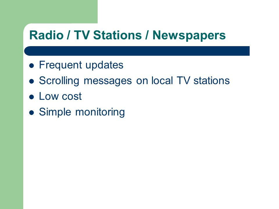 Radio / TV Stations / Newspapers Frequent updates Scrolling messages on local TV stations Low cost Simple monitoring