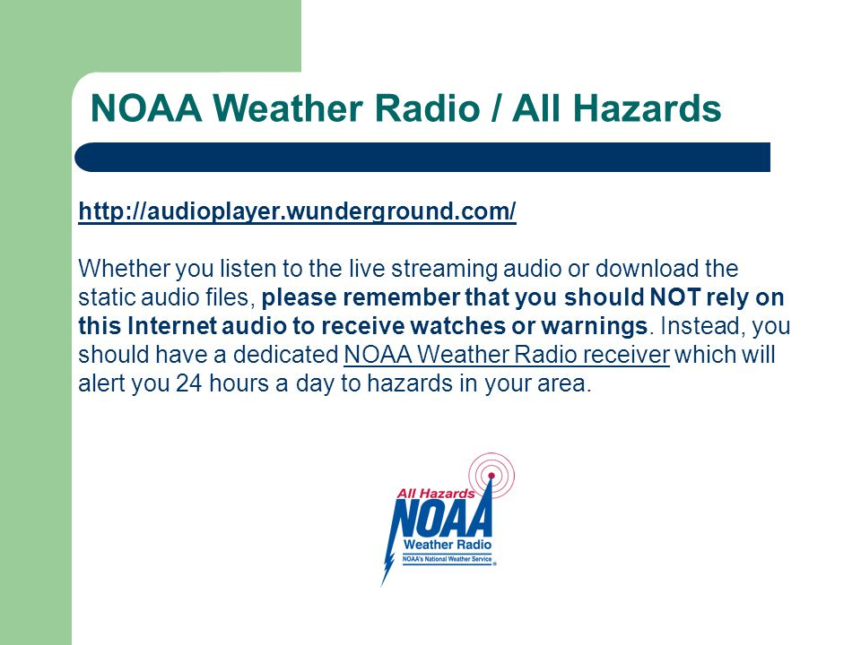http://audioplayer.wunderground.com/ Whether you listen to the live streaming audio or download the static audio files, please remember that you should NOT rely on this Internet audio to receive watches or warnings.