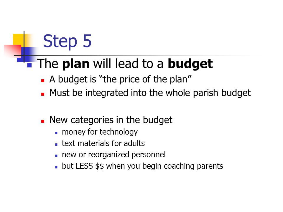 Step 5 The plan will lead to a budget A budget is the price of the plan Must be integrated into the whole parish budget New categories in the budget money for technology text materials for adults new or reorganized personnel but LESS $$ when you begin coaching parents