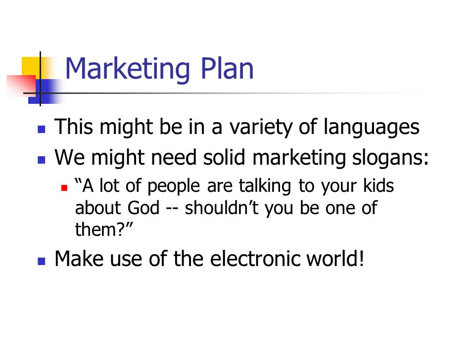 This might be in a variety of languages We might need solid marketing slogans: A lot of people are talking to your kids about God -- shouldn't you be one of them Make use of the electronic world.