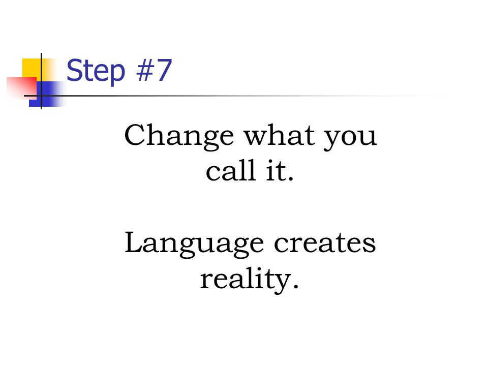 Step #7 Change what you call it. Language creates reality.