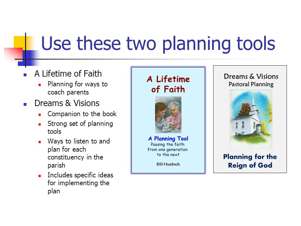 Use these two planning tools A Lifetime of Faith Planning for ways to coach parents Dreams & Visions Companion to the book Strong set of planning tools Ways to listen to and plan for each constituency in the parish Includes specific ideas for implementing the plan