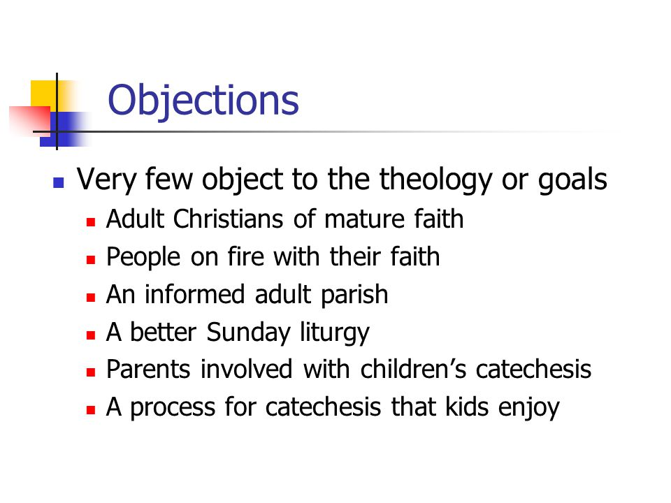 Objections Very few object to the theology or goals Adult Christians of mature faith People on fire with their faith An informed adult parish A better Sunday liturgy Parents involved with children's catechesis A process for catechesis that kids enjoy