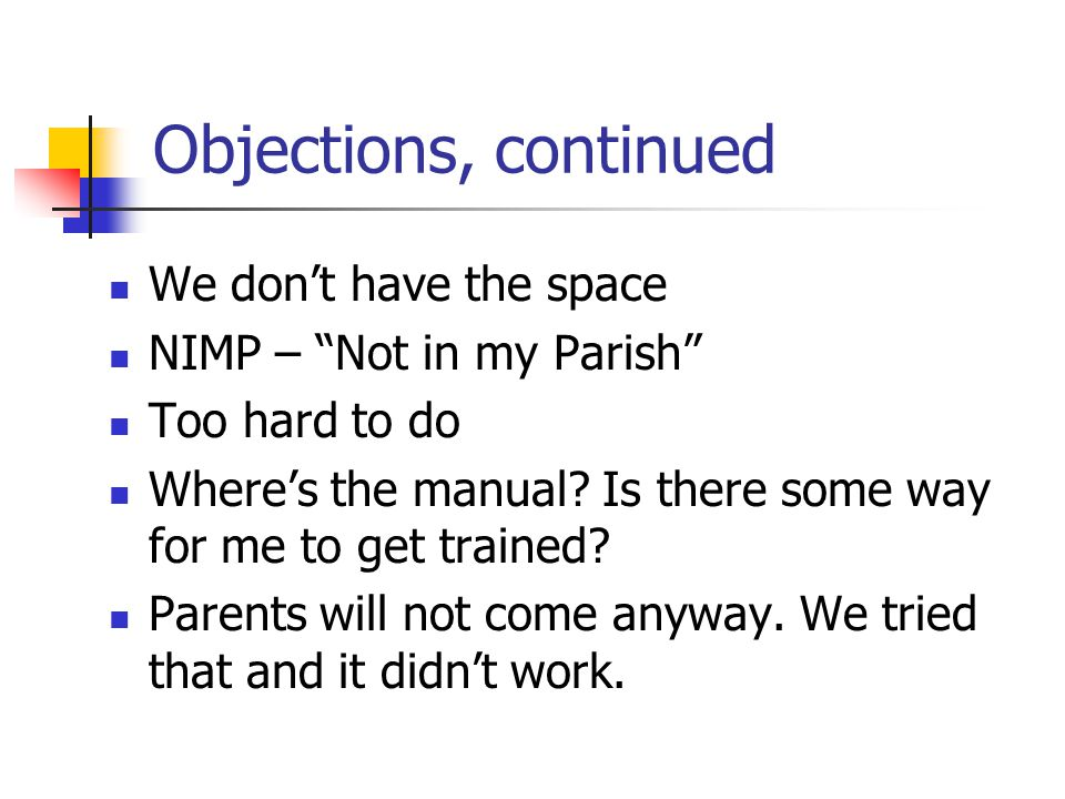 Objections, continued We don't have the space NIMP – Not in my Parish Too hard to do Where's the manual.