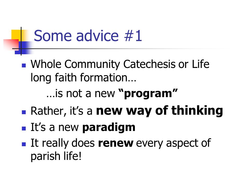 Some advice #1 Whole Community Catechesis or Life long faith formation… …is not a new program Rather, it's a new way of thinking It's a new paradigm It really does renew every aspect of parish life!