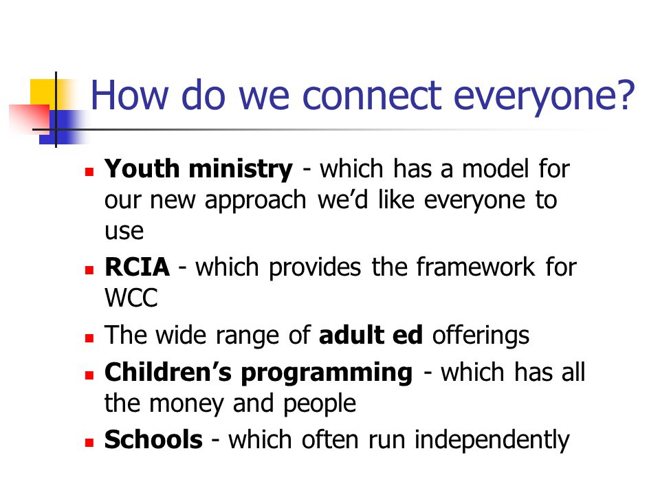 Youth ministry - which has a model for our new approach we'd like everyone to use RCIA - which provides the framework for WCC The wide range of adult ed offerings Children's programming - which has all the money and people Schools - which often run independently How do we connect everyone