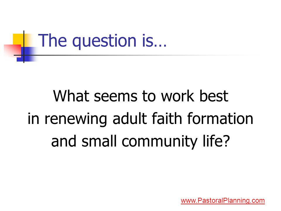 The question is… What seems to work best in renewing adult faith formation and small community life.