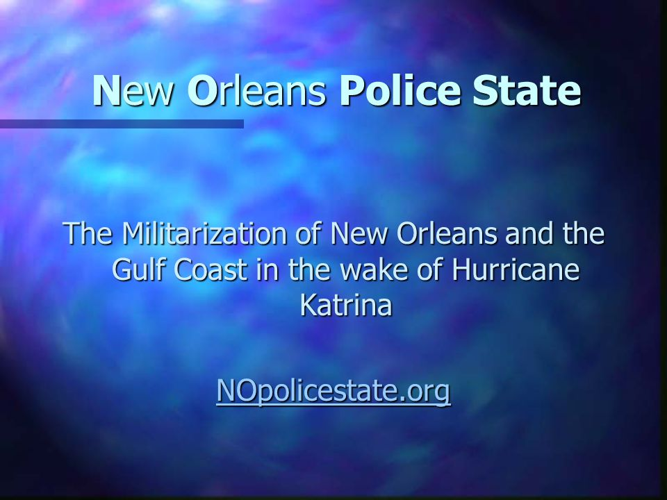New Orleans Police State The Militarization of New Orleans and the Gulf Coast in the wake of Hurricane Katrina NOpolicestate.org