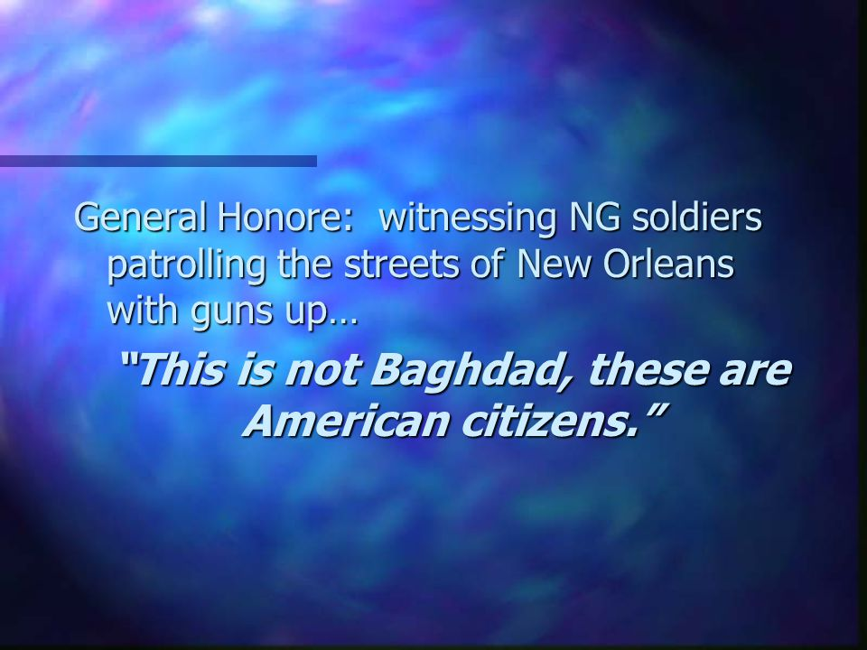 General Honore: witnessing NG soldiers patrolling the streets of New Orleans with guns up… This is not Baghdad, these are American citizens.