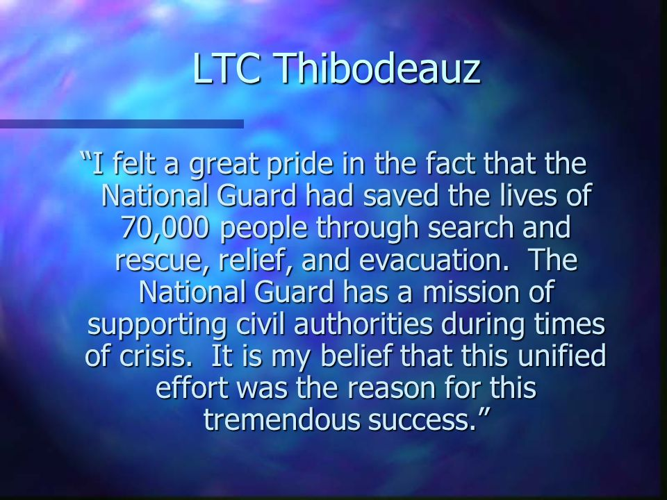 LTC Thibodeauz I felt a great pride in the fact that the National Guard had saved the lives of 70,000 people through search and rescue, relief, and evacuation.