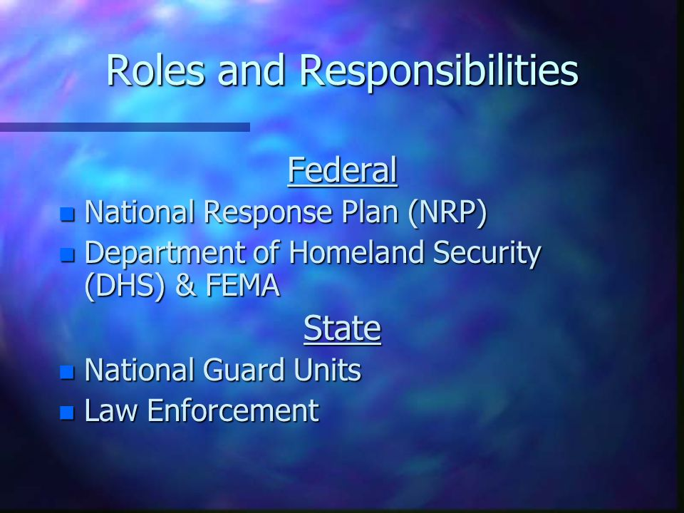Roles and Responsibilities Federal n National Response Plan (NRP) n Department of Homeland Security (DHS) & FEMA State n National Guard Units n Law Enforcement