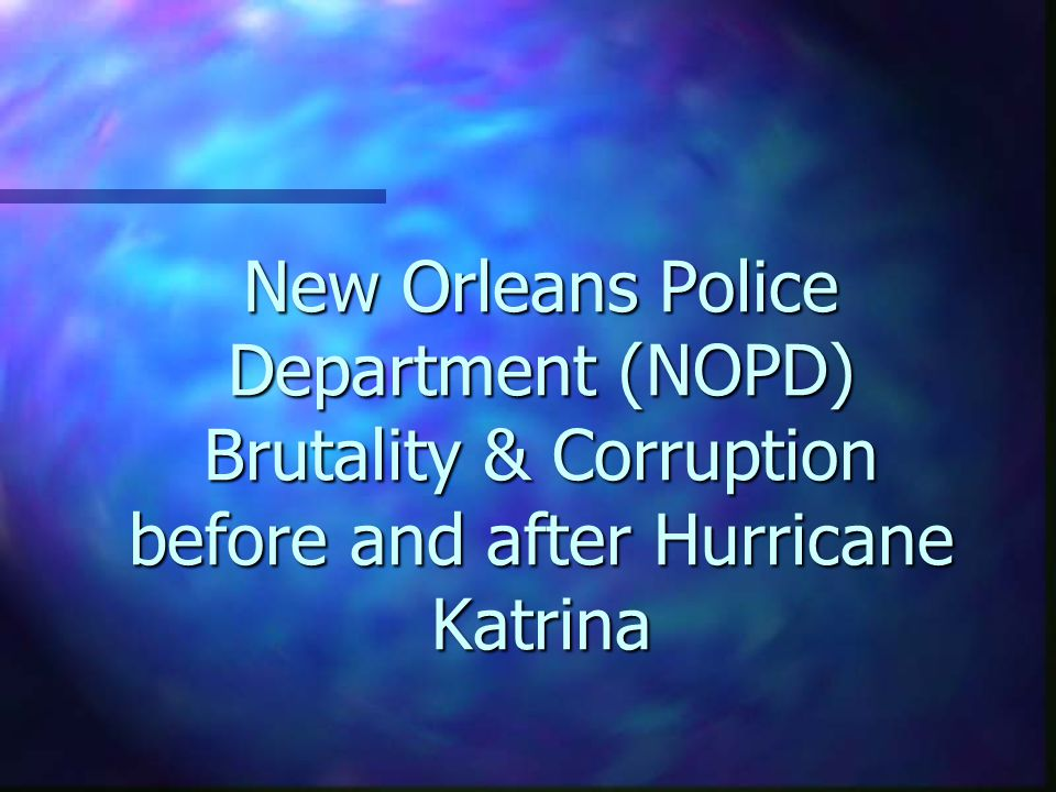 New Orleans Police Department (NOPD) Brutality & Corruption before and after Hurricane Katrina