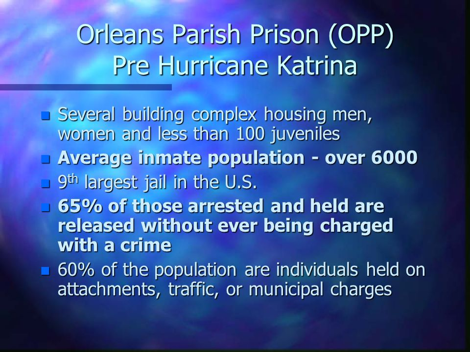 Orleans Parish Prison (OPP) Pre Hurricane Katrina n Several building complex housing men, women and less than 100 juveniles n Average inmate population - over 6000 n 9 th largest jail in the U.S.