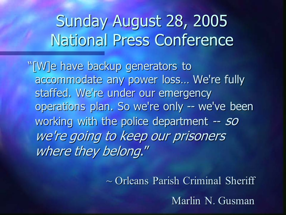 Sunday August 28, 2005 National Press Conference [W]e have backup generators to accommodate any power loss… We re fully staffed.