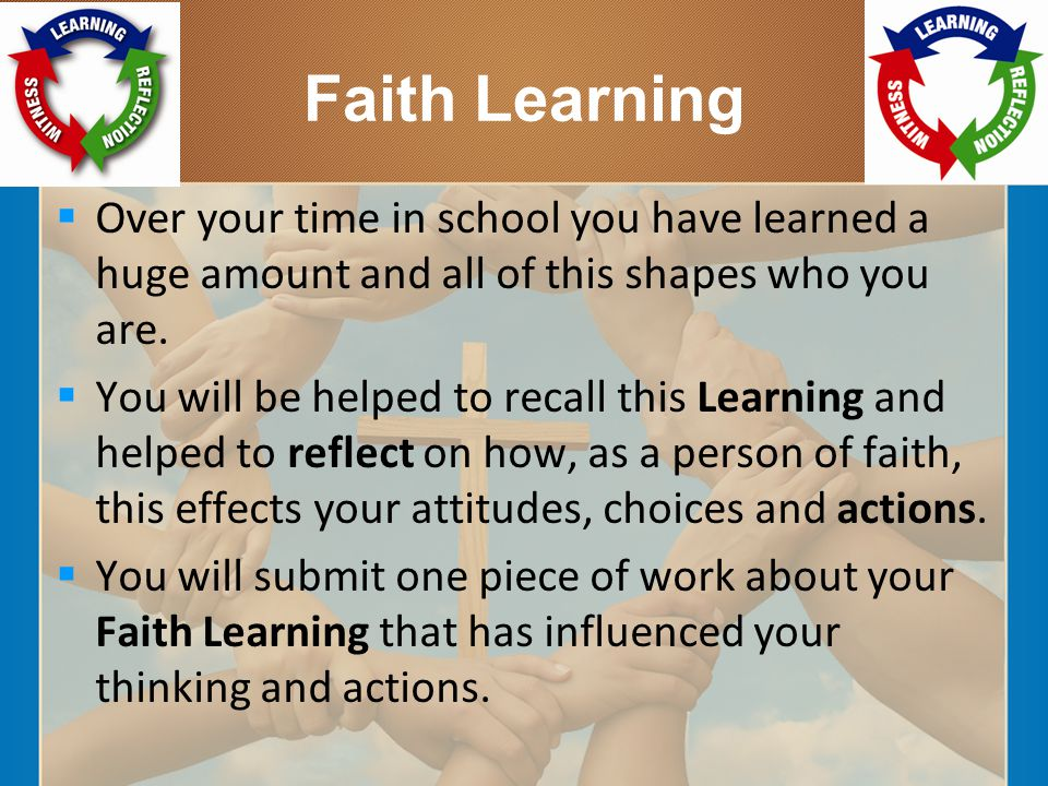 Faith Learning  Over your time in school you have learned a huge amount and all of this shapes who you are.