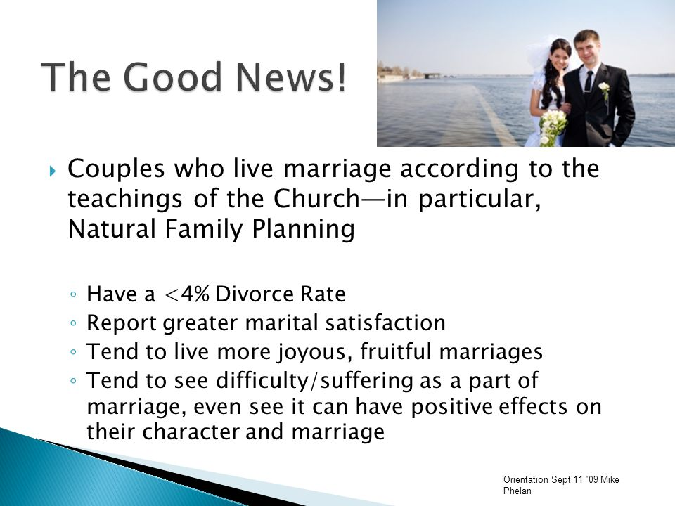  Couples who live marriage according to the teachings of the Church—in particular, Natural Family Planning ◦ Have a <4% Divorce Rate ◦ Report greater marital satisfaction ◦ Tend to live more joyous, fruitful marriages ◦ Tend to see difficulty/suffering as a part of marriage, even see it can have positive effects on their character and marriage Orientation Sept 11 09 Mike Phelan