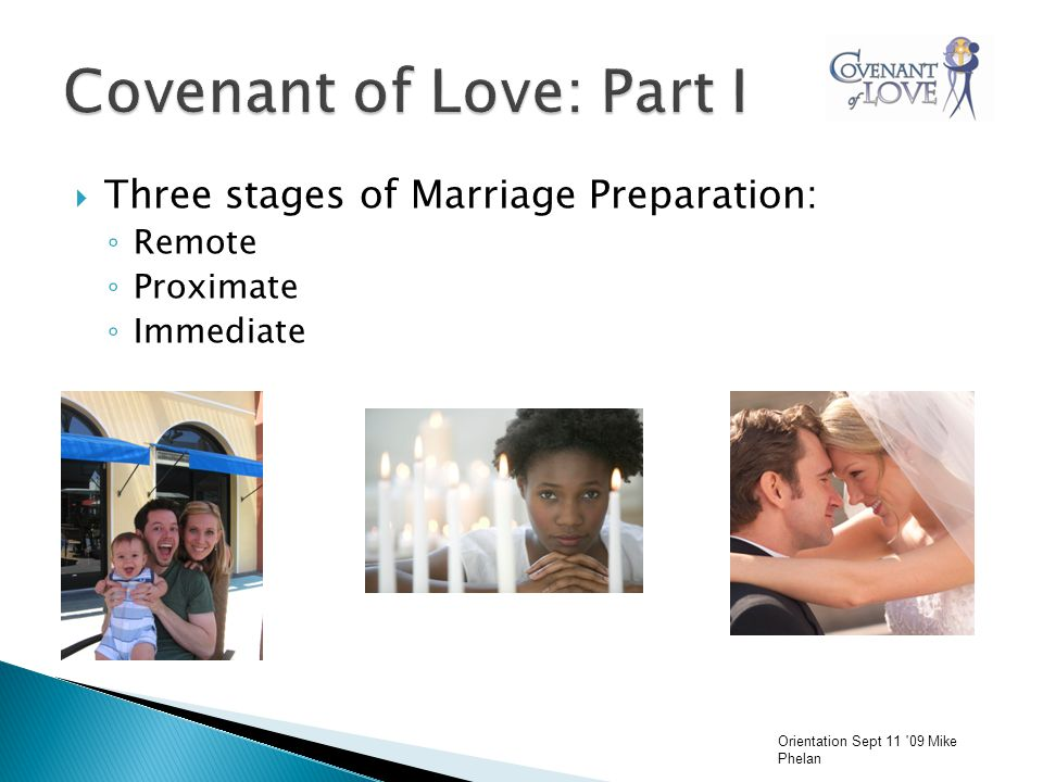  Three stages of Marriage Preparation: ◦ Remote ◦ Proximate ◦ Immediate Orientation Sept 11 09 Mike Phelan