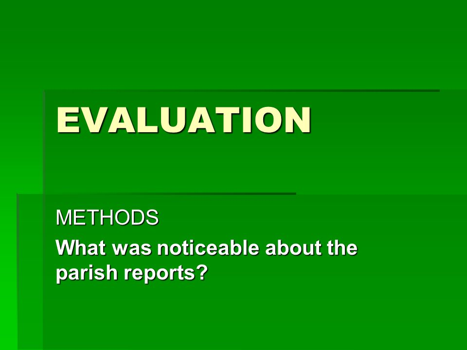EVALUATION METHODS What was noticeable about the parish reports