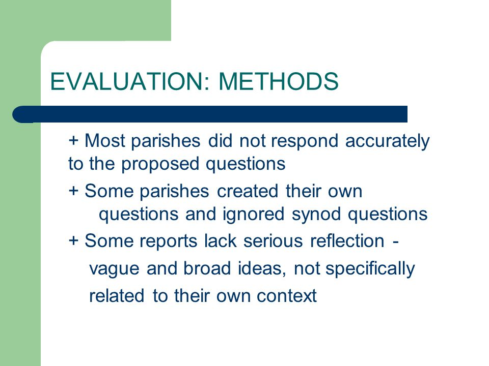 EVALUATION: METHODS + Most parishes did not respond accurately to the proposed questions + Some parishes created their own questions and ignored synod questions + Some reports lack serious reflection - vague and broad ideas, not specifically related to their own context