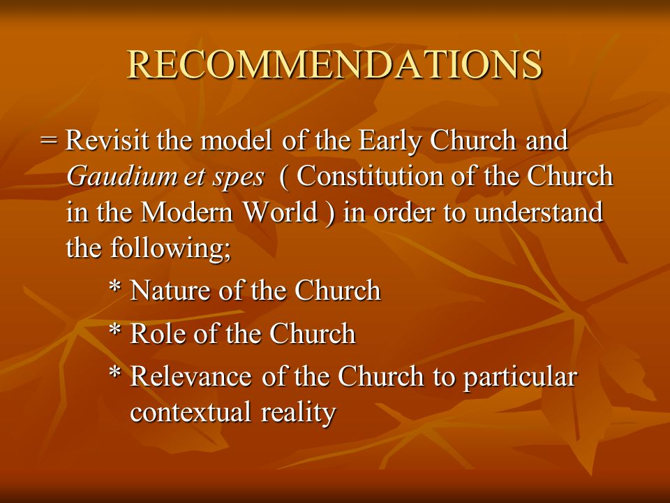 RECOMMENDATIONS = Revisit the model of the Early Church and Gaudium et spes ( Constitution of the Church in the Modern World ) in order to understand the following; * Nature of the Church * Role of the Church * Relevance of the Church to particular contextual reality