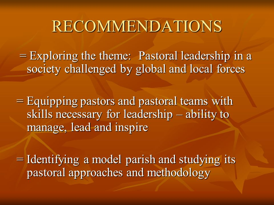 RECOMMENDATIONS = Exploring the theme: Pastoral leadership in a society challenged by global and local forces = Exploring the theme: Pastoral leadership in a society challenged by global and local forces = Equipping pastors and pastoral teams with skills necessary for leadership – ability to manage, lead and inspire = Identifying a model parish and studying its pastoral approaches and methodology